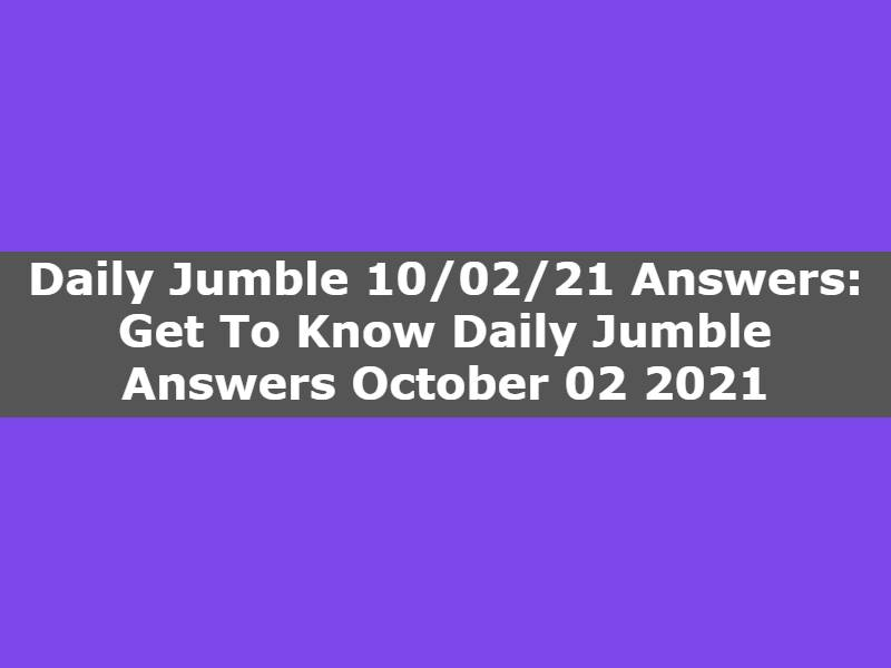 Daily Jumble 10/02/21 Answers: Get To Know Daily Jumble Answers October 02 2021