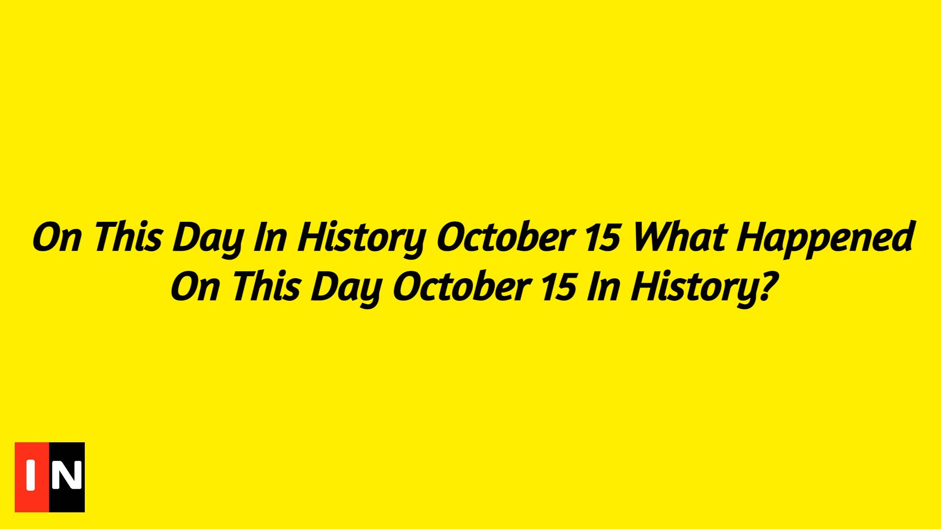On This Day In History October 15 What Happened On This Day October 15 In History?